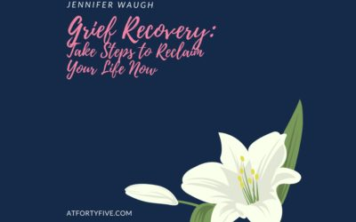 Grief Recovery: Take Steps To Reclaim Your Life Now